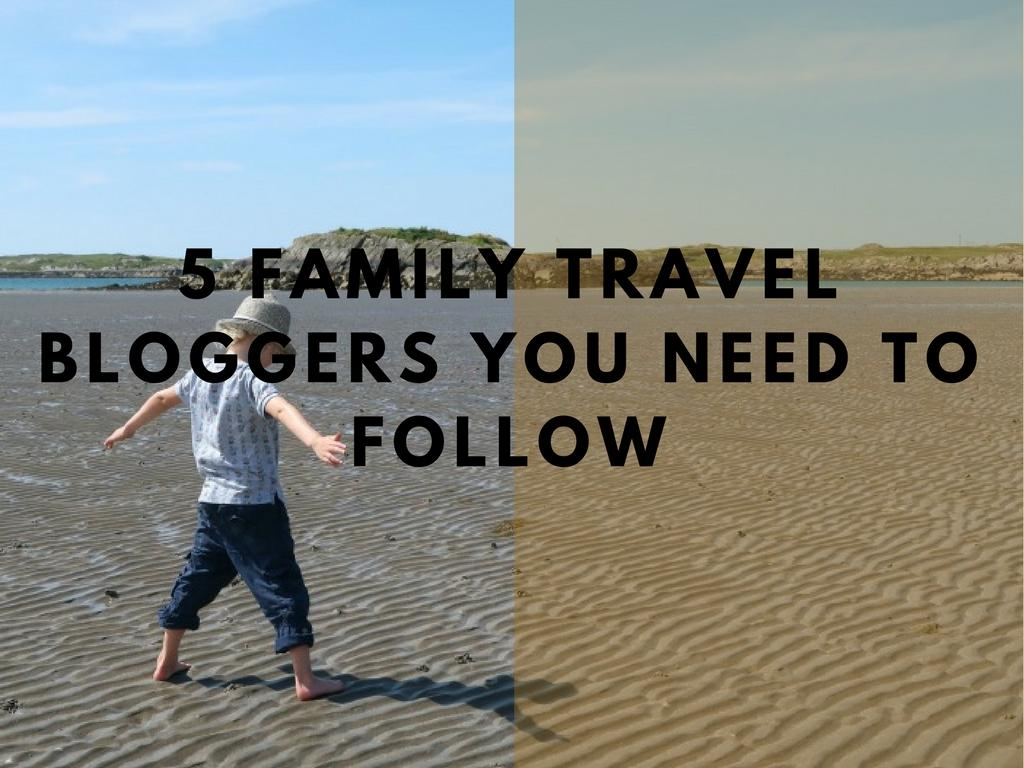 5 Family Travel Bloggers You SHOULD Be Following in 2018